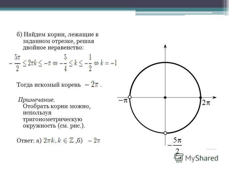 б) Найдем корни, лежащие в заданном отрезке, решая двойное неравенство: Тогда искомый корень. Примечание. Отобрать корни можно, используя тригонометрическую окружность (см. рис.). Ответ: а),б)
