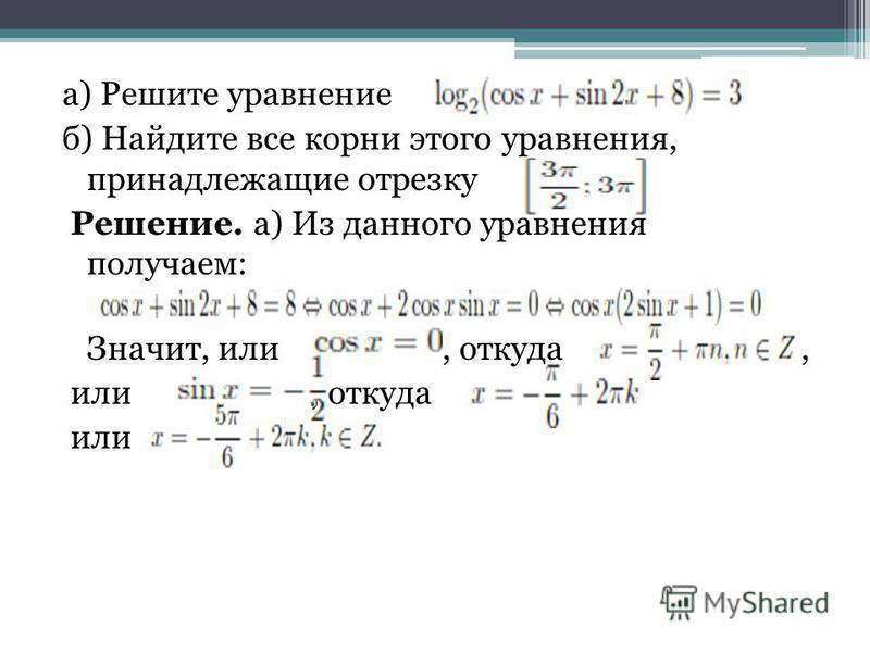 а) Решите уравнение б) Найдите все корни этого уравнения, принадлежащие отрезку Решение. а) Из данного уравнения получаем: Значит, или, откуда, или, откуда или