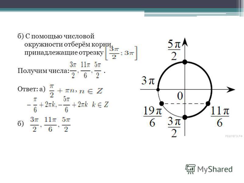 б) С помощью числовой окружности отберём корни, принадлежащие отрезку Получим числа:. Ответ: а), б)
