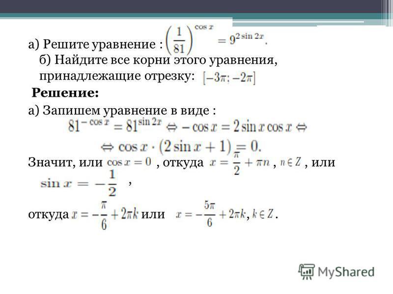 а) Решите уравнение : б) Найдите все корни этого уравнения, принадлежащие отрезку: Решение: а) Запишем уравнение в виде : Значит, или, откуда,, или, откуда или,.