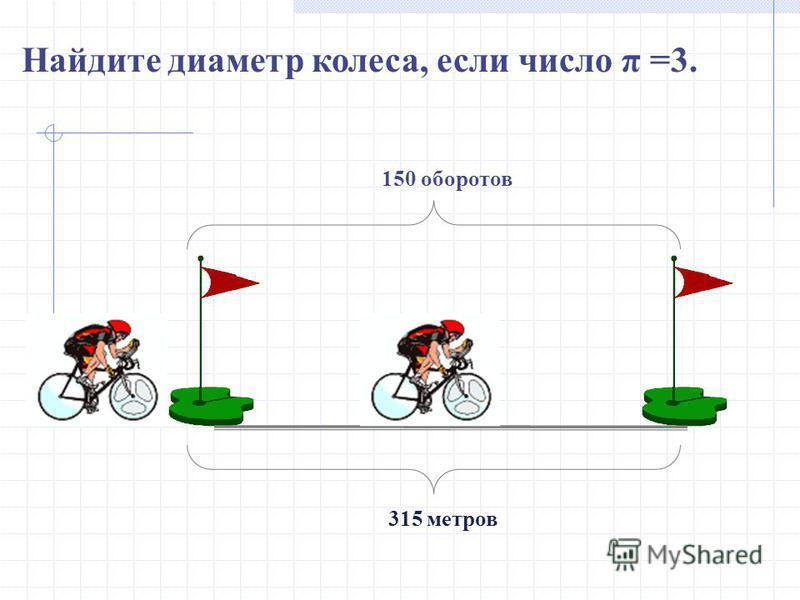 315 метров 150 оборотов Найдите диаметр колеса, если число π =3.
