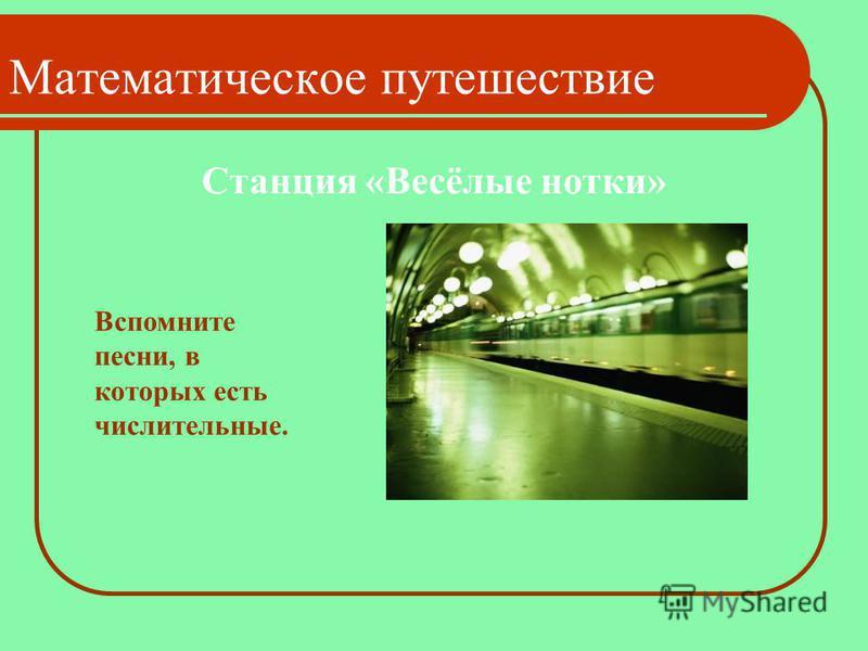 Станция «Весёлые нотки» Математическое путешествие Вспомните песни, в которых есть числительные.