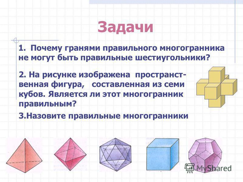 Задачи 1. Почему гранями правильного многогранника не могут быть правильные шестиугольники? 2. На рисунке изображена пространственная фигура, составленная из семи кубов. Является ли этот многогранник правильным? 3. Назовите правильные многогранники З