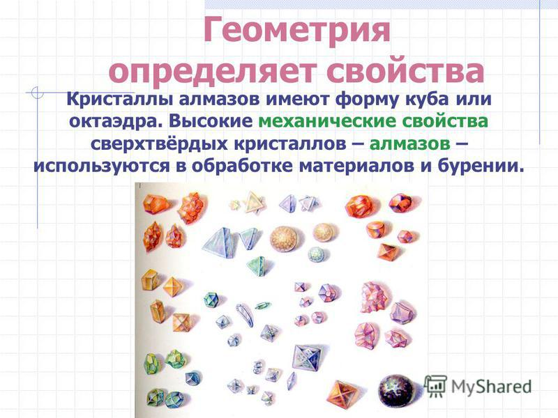 Геометрия определяет свойства Кристаллы алмазов имеют форму куба или октаэдра. Высокие механические свойства сверхтвёрдых кристаллов – алмазов – используются в обработке материалов и бурении.