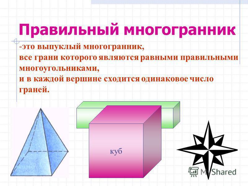 Правильный многогранник -это выпуклый многогранник, все грани которого являются равными правильными многоугольниками, и в каждой вершине сходится одинаковое число граней. куб