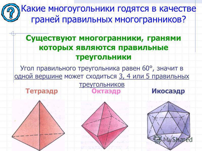 Какие многоугольники годятся в качестве граней правильных многогранников? Угол правильного треугольника равен 60°, значит в одной вершине может сходиться 3, 4 или 5 правильных треугольников Тетраэдр Октаэдр Икосаэдр Существуют многогранники, гранями