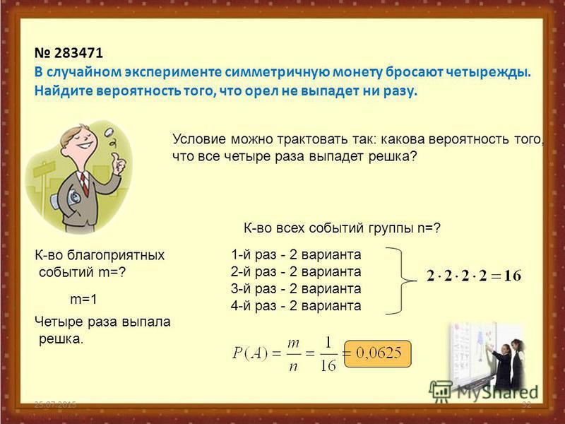 25.07.201532 283471 В случайном эксперименте симметричную монету бросают четырежды. Найдите вероятность того, что орел не выпадет ни разу. Условие можно трактовать так: какова вероятность того, что все четыре раза выпадет решка? К-во благоприятных со