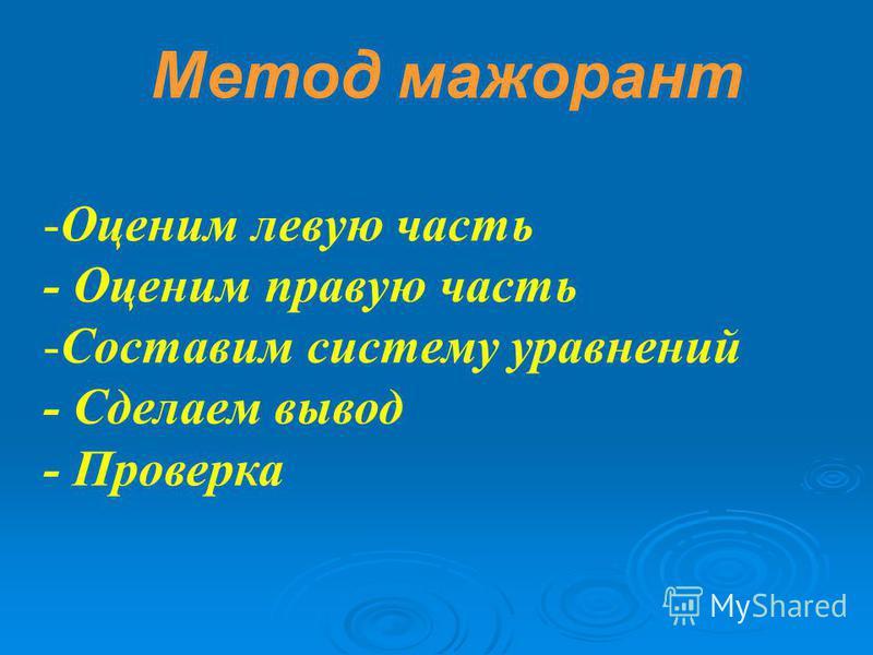 Метод мажорант -Оценим левую часть - Оценим правую часть -Составим систему уравнений - Сделаем вывод - Проверка