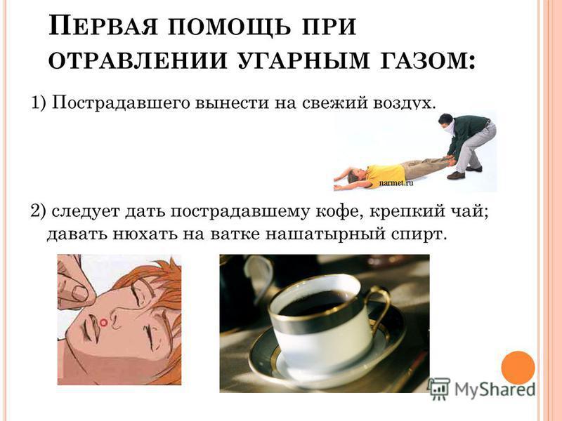 П ЕРВАЯ ПОМОЩЬ ПРИ ОТРАВЛЕНИИ УГАРНЫМ ГАЗОМ : 1) Пострадавшего вынести на свежий воздух. 2) следует дать пострадавшему кофе, крепкий чай; давать нюхать на ватке нашатырный спирт.