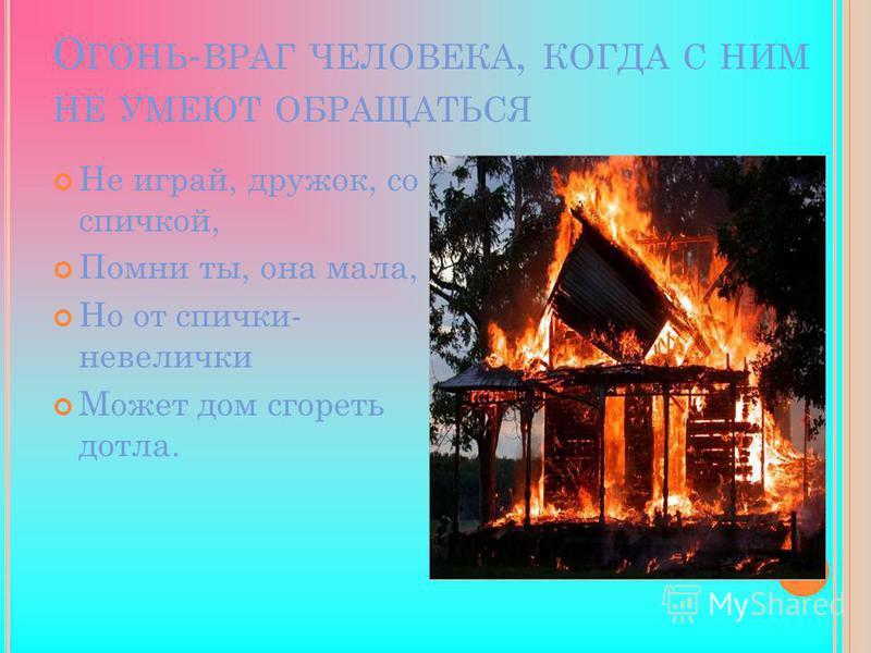 О ГОНЬ - ВРАГ ЧЕЛОВЕКА, КОГДА С НИМ НЕ УМЕЮТ ОБРАЩАТЬСЯ Не играй, дружок, со спичкой, Помни ты, она мала, Но от спички- невелички Может дом сгореть дотла.