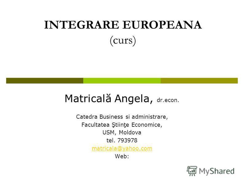 INTEGRARE EUROPEANA (curs) Matricală Angela, dr.econ. Catedra Business si administrare, Facultatea Ştiinţe Economice, USM, Moldova tel. 793978 matricala@yahoo.com Web: