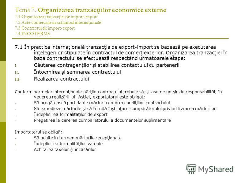 Tema 7. Organizarea tranzacţiilor economice externe 7.1 Organizarea tranzacţiei de import-export 7.2 Acte comerciale în schimbul internaţionale 7.3 Contractul de import-export 7.4 INCOTERMS 7.1 În practica internaţională tranzacţia de export-import s