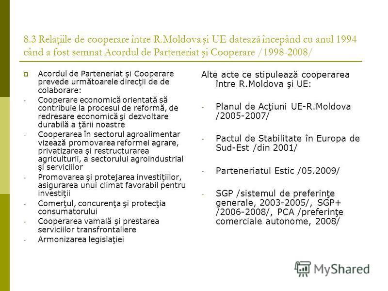 8.3 Relaţiile de cooperare între R.Moldova şi UE datează începând cu anul 1994 când a fost semnat Acordul de Parteneriat şi Cooperare /1998-2008/ Acordul de Parteneriat şi Cooperare prevede următoarele direcţii de de colaborare: - Cooperare economică