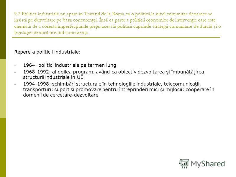 9.2 Politica industrială nu apare în Tratatul de la Roma ca o politică la nivel comunitar deoarece se insistă pe dezvoltare pe baza concurenţei. Însă ca parte a politicii economice de intervenţie care este chemată de a corecta imperfecţiunile pieţei
