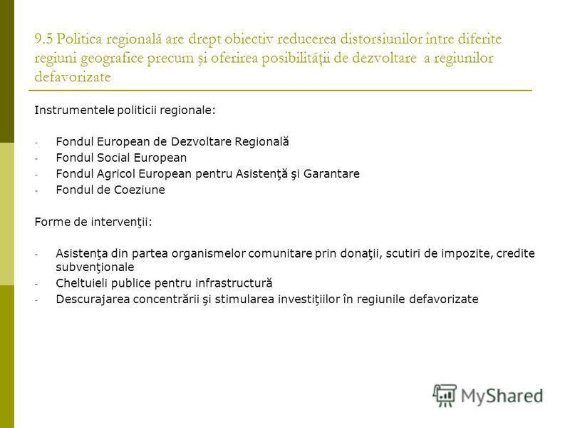 9.5 Politica regională are drept obiectiv reducerea distorsiunilor între diferite regiuni geografice precum şi oferirea posibilităţii de dezvoltare a regiunilor defavorizate Instrumentele politicii regionale: - Fondul European de Dezvoltare Regională
