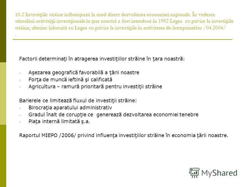 10.2 Investiţiile străine influenţează la mod direct dezvoltarea economiei naţionale. În vederea stimulării activităţii investiţionale în ţara noastră a fost introdusă în 1992 Legea cu privire la investiţiile străine, ulterior înlocuită cu Legea cu p