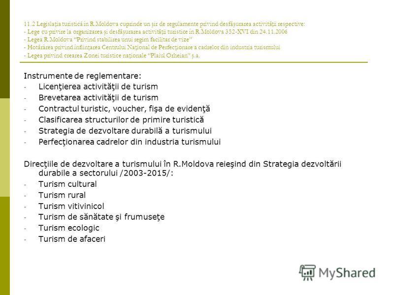 11.2 Legislaţia turistică în R.Moldova cuprinde un şir de regulamente privind desfăşurarea activităţii respective: - Lege cu privire la organizarea şi desfăşurarea activităţii turistice în R.Moldova 352-XVI din 24.11.2006 - Legea R.Moldova Privind st