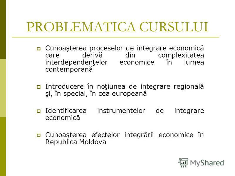 PROBLEMATICA CURSULUI Cunoaşterea proceselor de integrare economică care derivă din complexitatea interdependenţelor economice în lumea contemporană Introducere în noţiunea de integrare regională şi, în special, în cea europeană Identificarea instrum