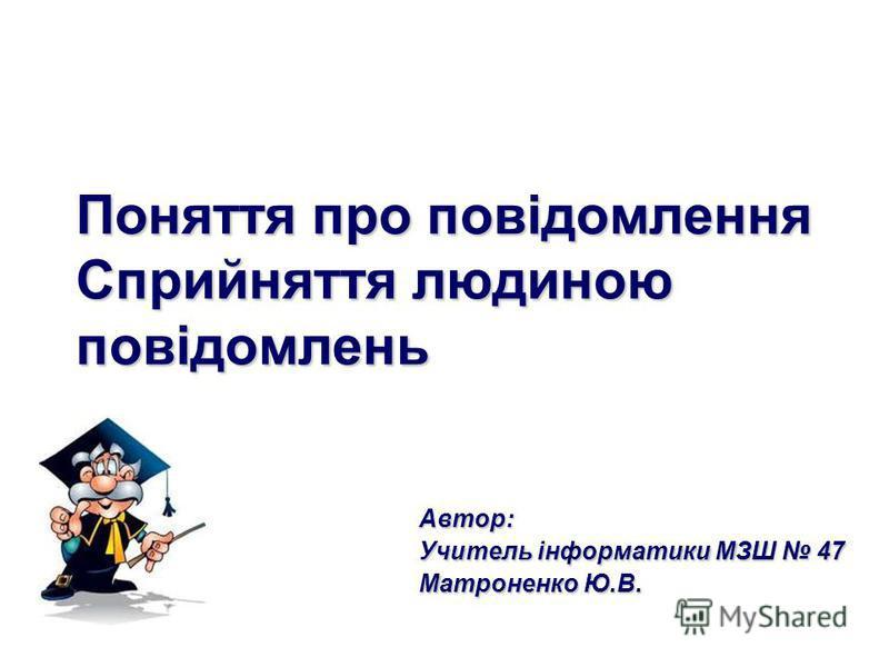 Поняття про повідомлення Сприйняття людиною повідомлень Автор: Учитель інформатики МЗШ 47 Матроненко Ю.В.