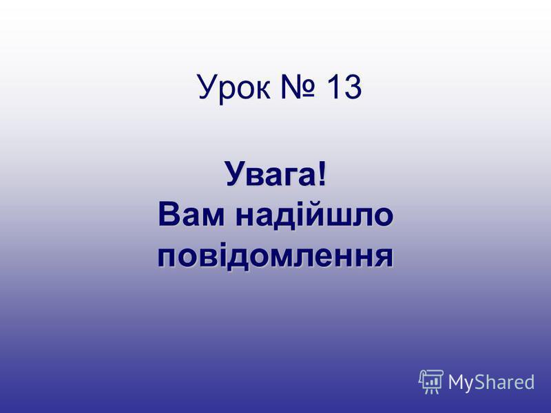 Урок 13 Увага! Вам надійшло повідомлення