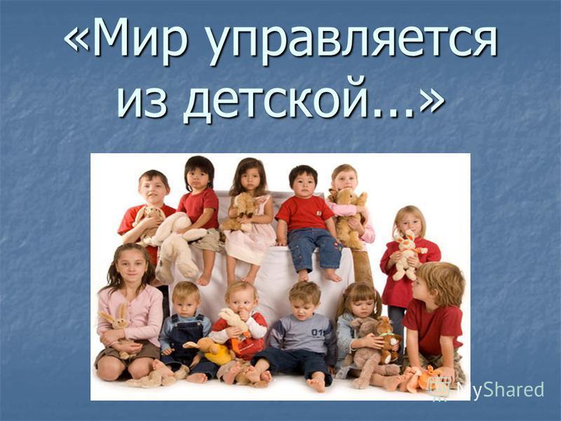 «Мир управляется из детской...»