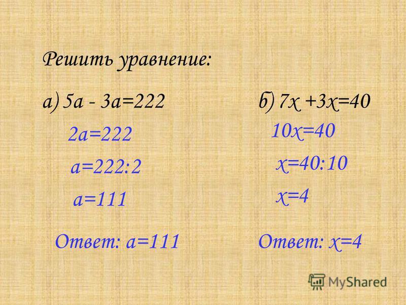 Решить уравнение: а) 5 а - 3 а=222 б) 7x +3x=40 2 а=222 а=222:2 а=111 Ответ: а=111 10x=40 x=40:10 x=4 Ответ: x=4