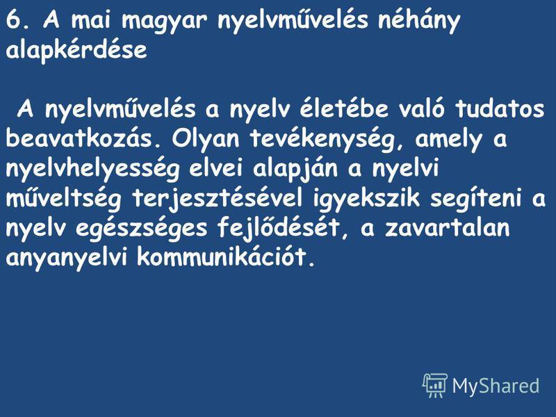 6. A mai magyar nyelvművelés néhány alapkérdése A nyelvművelés a nyelv életébe való tudatos beavatkozás. Olyan tevékenység, amely a nyelvhelyesség elvei alapján a nyelvi műveltség terjesztésével igyekszik segíteni a nyelv egészséges fejlődését, a zav