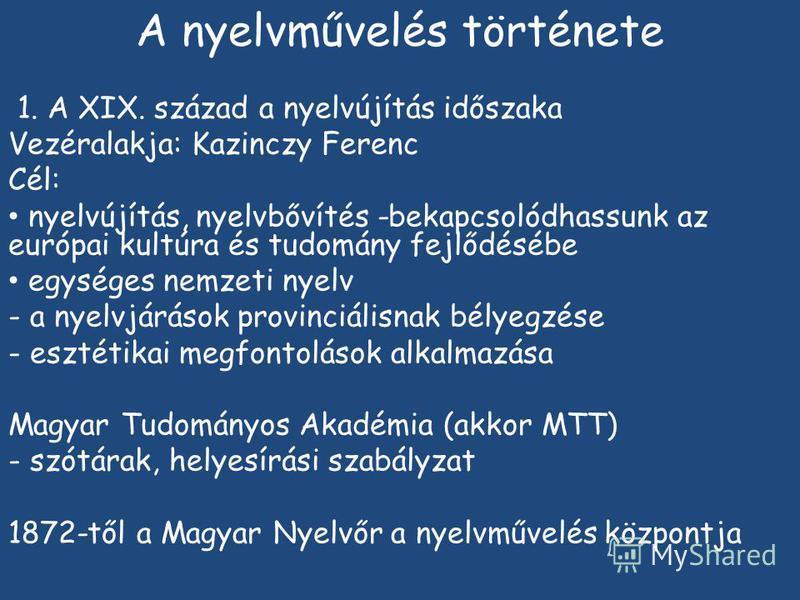 A nyelvművelés története 1. A XIX. század a nyelvújítás időszaka Vezéralakja: Kazinczy Ferenc Cél: nyelvújítás, nyelvbővítés -bekapcsolódhassunk az európai kultúra és tudomány fejlődésébe egységes nemzeti nyelv - a nyelvjárások provinciálisnak bélyeg