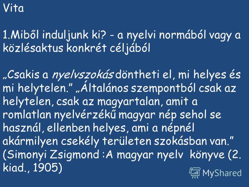 Vita 1.Miből induljunk ki? - a nyelvi normából vagy a közlésaktus konkrét céljából Csakis a nyelvszokás döntheti el, mi helyes és mi helytelen. Általános szempontból csak az helytelen, csak az magyartalan, amit a romlatlan nyelvérzékű magyar nép seho