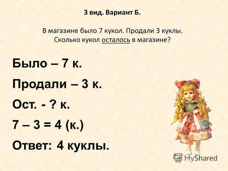3 вид. Вариант Б. В магазине было 7 кукол. Продали 3 куклы. Сколько кукол осталось в магазине? Было – 7 к. Продали – 3 к. Ост. - ? к. 7 – 3 = 4 (к.) Ответ: 4 куклы.