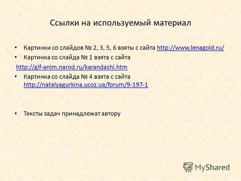 Ссылки на используемый материал Картинки со слайдов 2, 3, 5, 6 взяты с сайта http://www.lenagold.ru/http://www.lenagold.ru/ Картинка со слайда 1 взята с сайта http://gif-anim.narod.ru/karandashi.htm Картинка со слайда 4 взята с сайта http://natalyagu