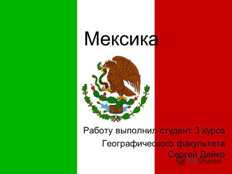 Мексика Работу выполнил студент 3 курса Географического факультета Сергей Дейко