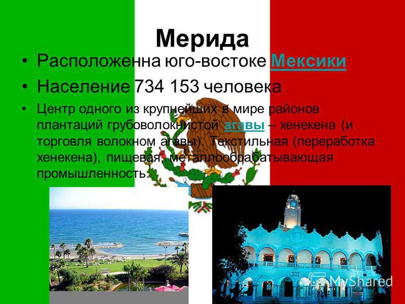 Мерида Расположенна юго-востоке Мексики Мексики Население 734 153 человека Центр одного из крупнейших в мире районов плантаций грубоволокнистой агавы – хенкина (и торговля волокном агавы). Текстильная (переработка хенкина), пищевая, металлообрабатыва