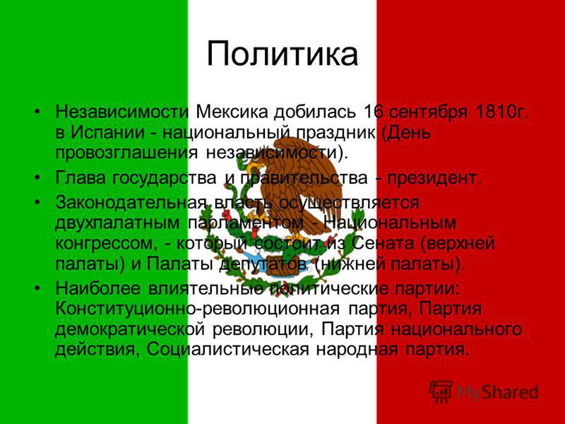 Политика Независимости Мексика добилась 16 сентября 1810 г. в Испании - национальный праздник (День провозглашения независимости). Глава государства и правительства - президент. Законодательная власть осуществляется двухпалатным парламентом - Национа