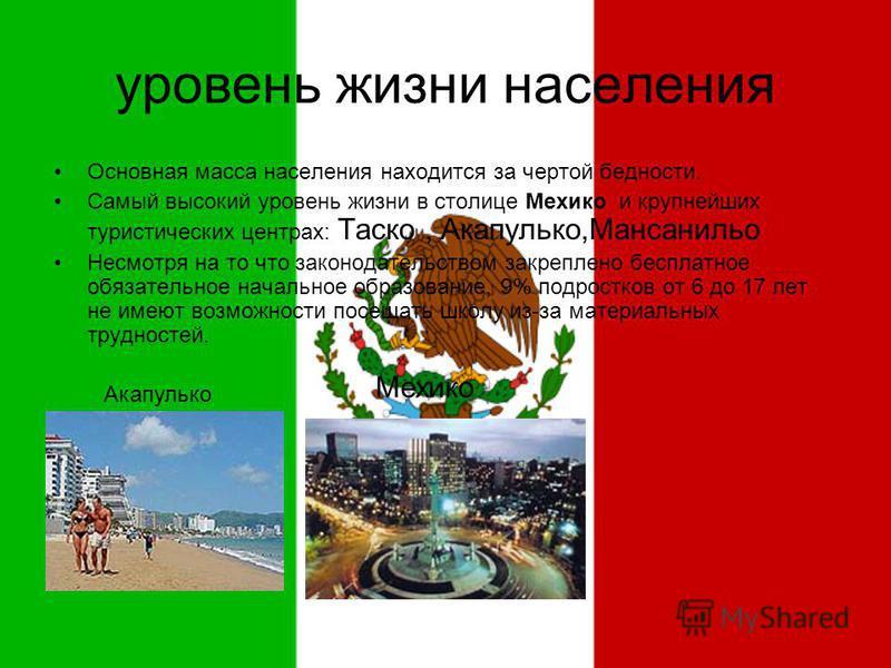 уровень жизни населения Основная масса населения находится за чертой бедности. Самый высокий уровень жизни в столице Мехико и крупнейших туристических центрах: Таско, Акапулько,Мансанильо Несмотря на то что законодательством закреплено бесплатное обя