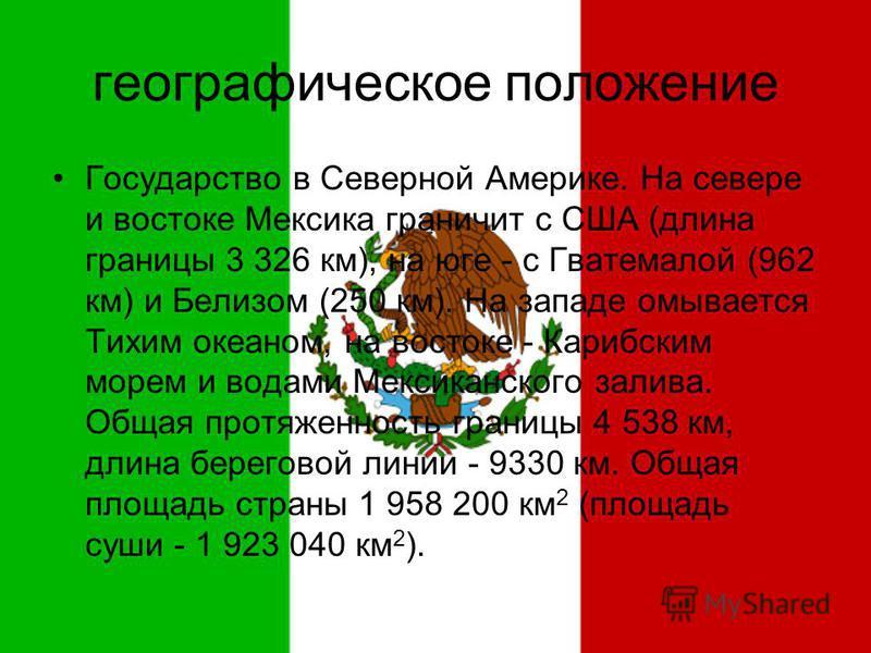 географическое положение Государство в Северной Америке. На севере и востоке Мексика граничит с США (длина границы 3 326 км), на юге - с Гватемалой (962 км) и Белизом (250 км). На западе омывается Тихим океаном, на востоке - Карибским морем и водами