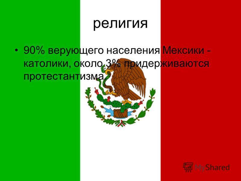 религия 90% верующего населения Мексики - католики, около 3% придерживаются протестантизма.