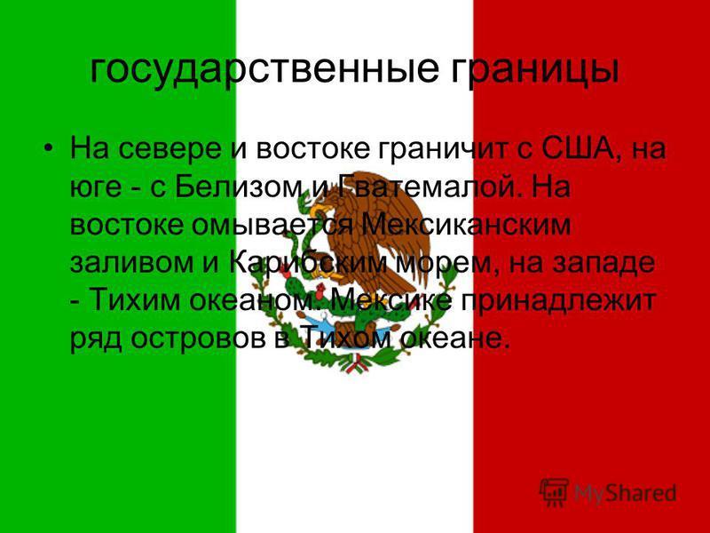 государственные границы На севере и востоке граничит с США, на юге - с Белизом и Гватемалой. На востоке омывается Мексиканским заливом и Карибским морем, на западе - Тихим океаном. Мексике принадлежит ряд островов в Тихом океане.