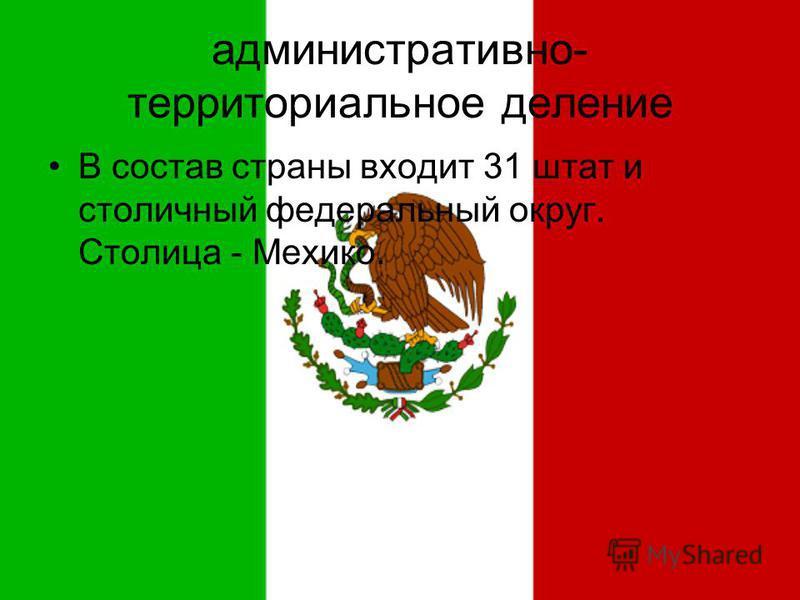 административно- территориальное деление В состав страны входит 31 штат и столичный федеральный округ. Столица - Мехико.