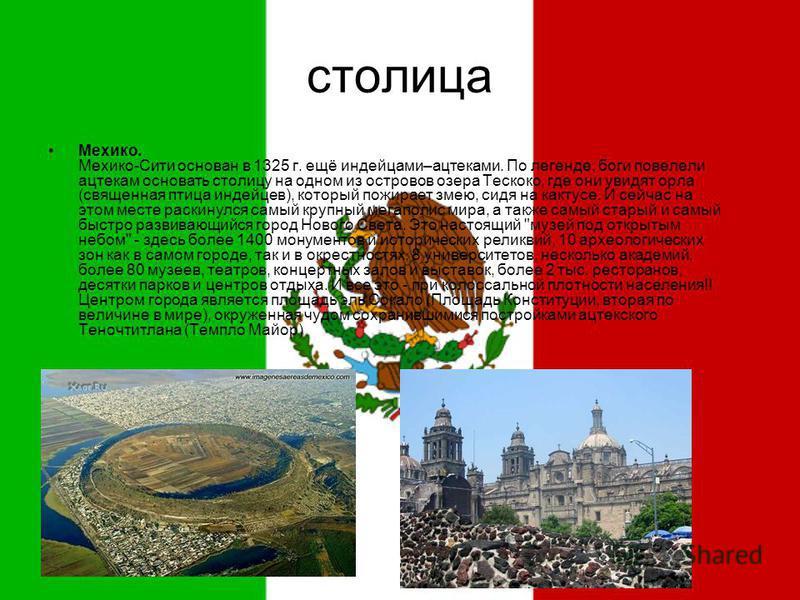 столица Мехико. Мехико-Сити основан в 1325 г. ещё индейцами–ацтеками. По легенде, боги повелели ацтекам основать столицу на одном из островов озера Тескоко, где они увидят орла (священная птица индейцев), который пожирает змею, сидя на кактусе. И сей