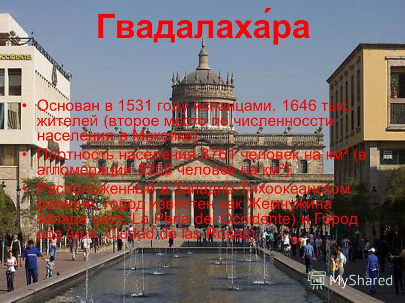 Гвадалаха́ра Основан в 1531 году испанцами. 1646 тыс. жителей (второе место по численности населения в Мексике) Плотность населения 8761 человек на км² (в агломерации 8200 человек на км²). Расположенный в Западно-Тихоокеанском регионе, город известен