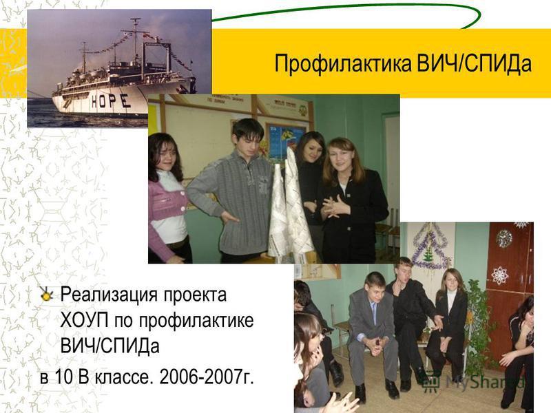 Профилактика ВИЧ/СПИДа Реализация проекта ХОУП по профилактике ВИЧ/СПИДа в 10 В классе. 2006-2007 г.