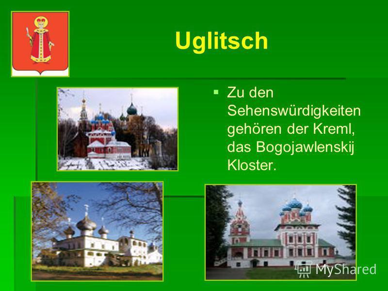 Uglitsch Uglitsch wurde im 10. Jarhundert gegründet. Es liegt an der Wolga. Das Wappen ist der König.