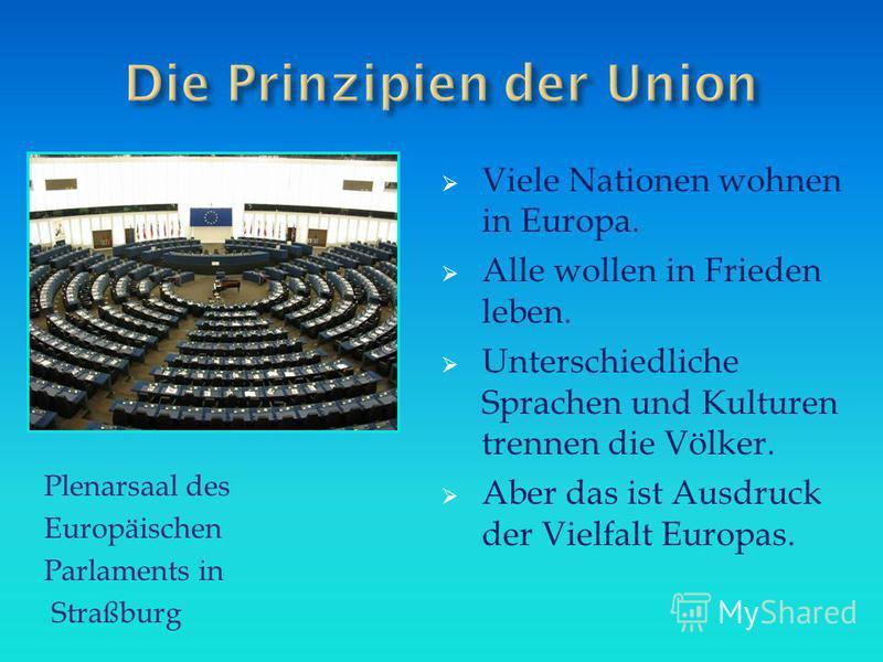 Plenarsaal des Europäischen Parlaments in Straßburg Viele Nationen wohnen in Europa. Alle wollen in Frieden leben. Unterschiedliche Sprachen und Kulturen trennen die Völker. Aber das ist Ausdruck der Vielfalt Europas.