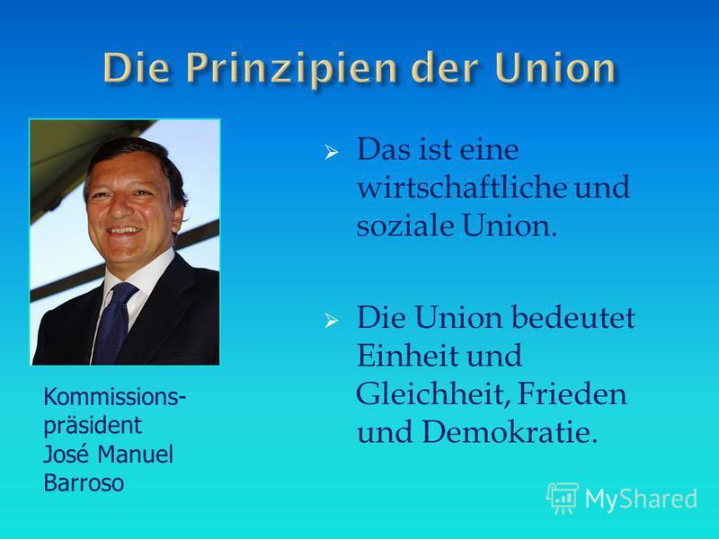 Das ist eine wirtschaftliche und soziale Union. Die Union bedeutet Einheit und Gleichheit, Frieden und Demokratie. Kommissions- präsident José Manuel Barroso
