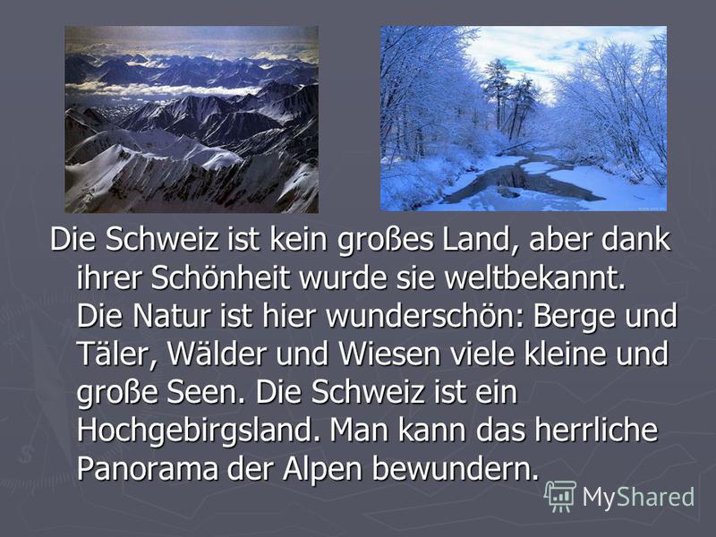 Die Schweiz ist kein großes Land, aber dank ihrer Schönheit wurde sie weltbekannt. Die Natur ist hier wunderschön: Berge und Täler, Wälder und Wiesen viele kleine und große Seen. Die Schweiz ist ein Hochgebirgsland. Man kann das herrliche Panorama de