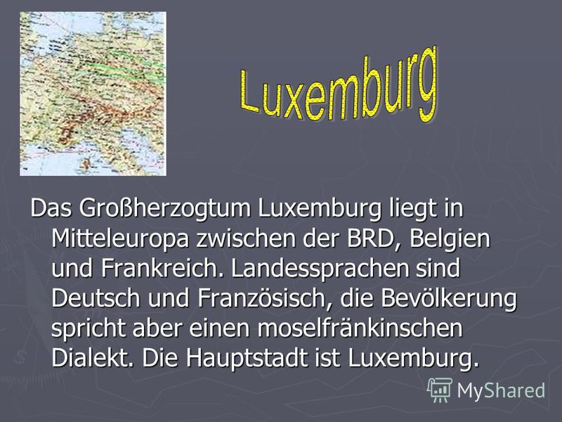 Das Großherzogtum Luxemburg liegt in Mitteleuropa zwischen der BRD, Belgien und Frankreich. Landessprachen sind Deutsch und Französisch, die Bevölkerung spricht aber einen moselfränkinschen Dialekt. Die Hauptstadt ist Luxemburg.
