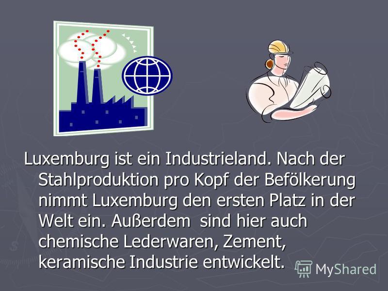 Luxemburg ist ein Industrieland. Nach der Stahlproduktion pro Kopf der Befölkerung nimmt Luxemburg den ersten Platz in der Welt ein. Außerdem sind hier auch chemische Lederwaren, Zement, keramische Industrie entwickelt.