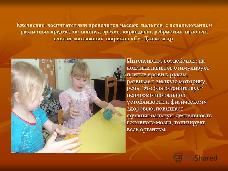 Ежедневно воспитателями проводится массаж пальцев с использованием различных предметов: шишек, орехов, карандаша, ребристых палочек, счетов, массажных шариков «Су- Джок» и др. Интенсивное воздействие на кончики пальцев стимулирует прилив крови к рука