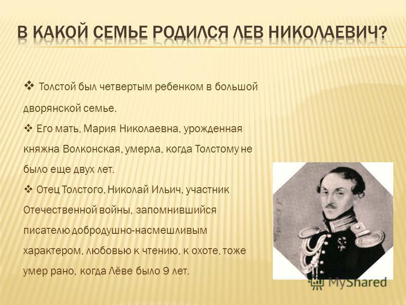 Толстой был четвертым ребенком в большой дворянской семье. Его мать, Мария Николаевна, урожденная княжна Волконская, умерла, когда Толстому не было еще двух лет. Отец Толстого, Николай Ильич, участник Отечественной войны, запомнившийся писателю добро